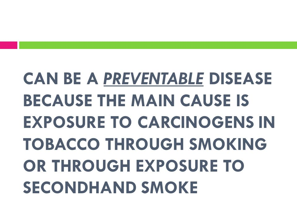 CAN BE A PREVENTABLE DISEASE BECAUSE THE MAIN CAUSE IS EXPOSURE TO CARCINOGENS IN TOBACCO THROUGH SMOKING OR THROUGH EXPOSURE TO SECONDHAND SMOKE