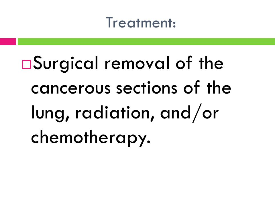 Treatment: Surgical removal of the cancerous sections of the lung, radiation, and/or chemotherapy.