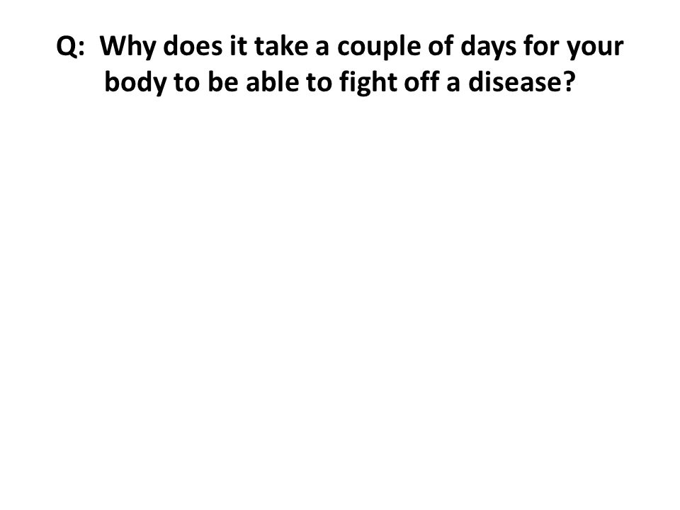 Q: Why does it take a couple of days for your body to be able to fight off a disease