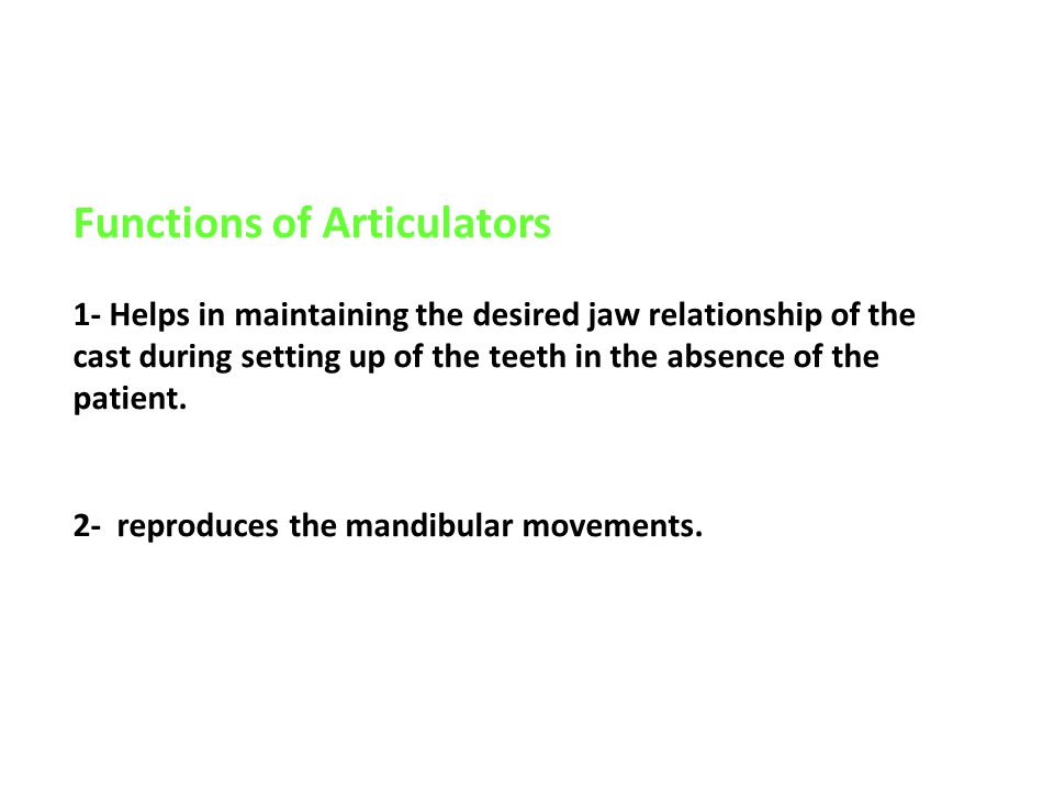 Functions of Articulators 1- Helps in maintaining the desired jaw relationship of the cast during setting up of the teeth in the absence of the patient.