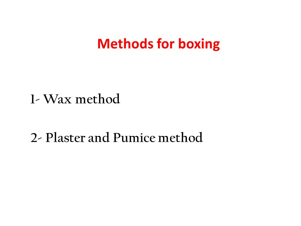 Methods for boxing 1- Wax method 2- Plaster and Pumice method