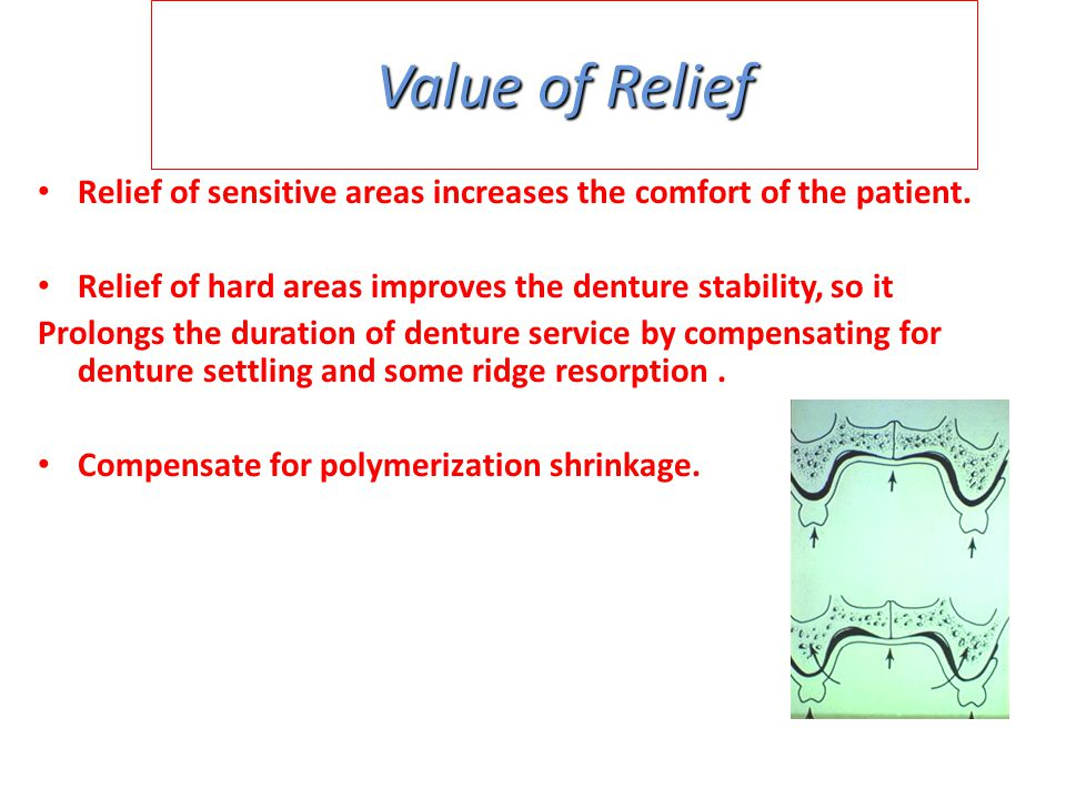 Value of Relief Relief of sensitive areas increases the comfort of the patient. Relief of hard areas improves the denture stability, so it.