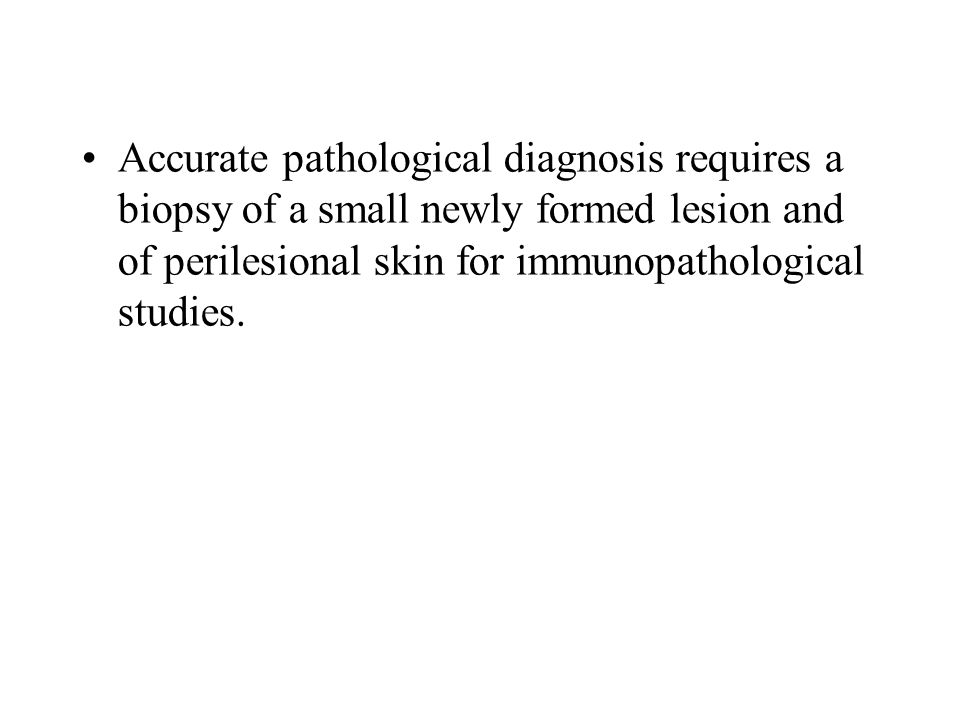 Accurate pathological diagnosis requires a biopsy of a small newly formed lesion and of perilesional skin for immunopathological studies.