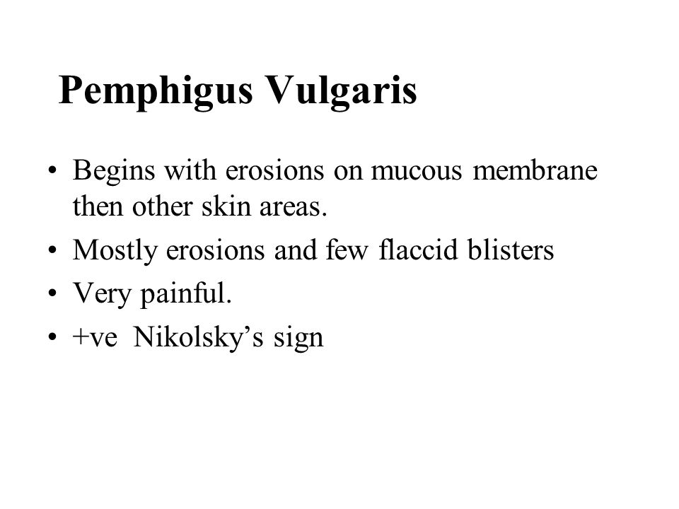Pemphigus Vulgaris Begins with erosions on mucous membrane then other skin areas. Mostly erosions and few flaccid blisters.