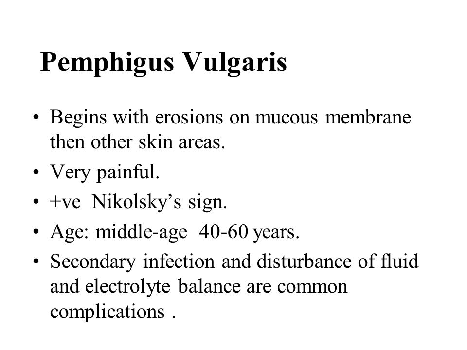 Pemphigus Vulgaris Begins with erosions on mucous membrane then other skin areas. Very painful. +ve Nikolsky's sign.