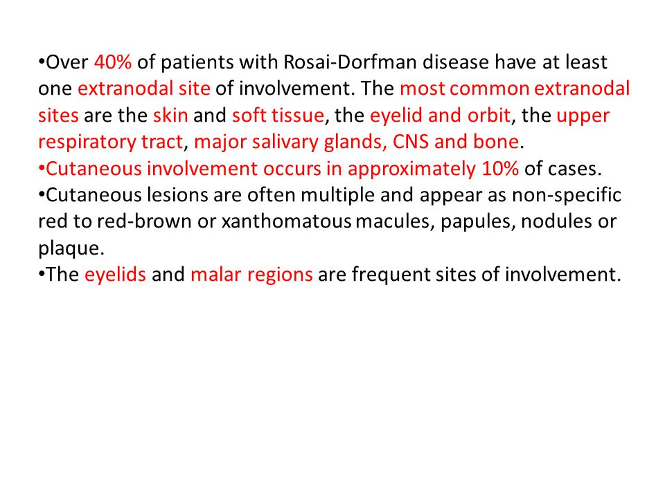 Over 40% of patients with Rosai-Dorfman disease have at least one extranodal site of involvement. The most common extranodal sites are the skin and soft tissue, the eyelid and orbit, the upper respiratory tract, major salivary glands, CNS and bone.