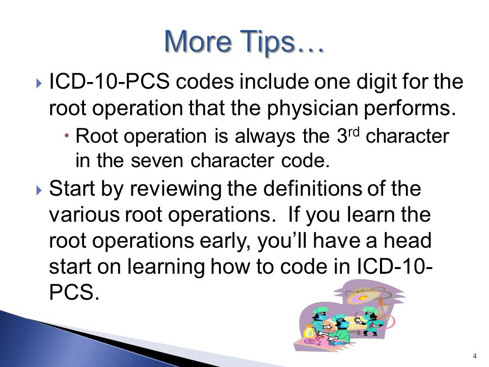 More Tips… ICD-10-PCS codes include one digit for the root operation that the physician performs.