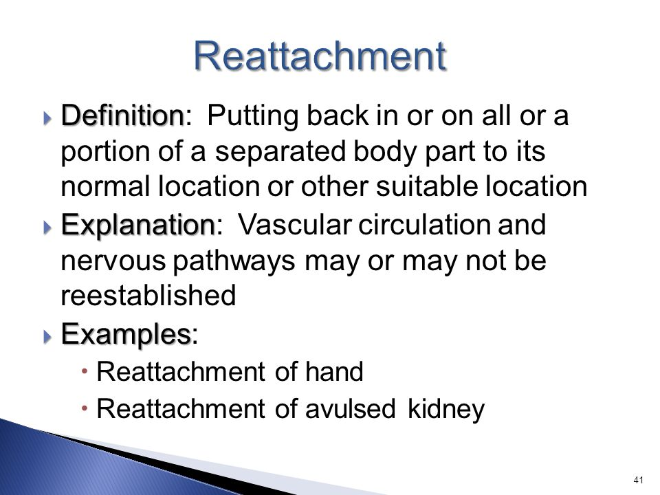Reattachment Definition: Putting back in or on all or a portion of a separated body part to its normal location or other suitable location.
