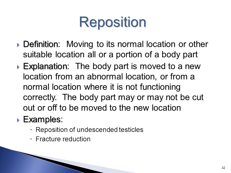 Reposition Definition: Moving to its normal location or other suitable location all or a portion of a body part.