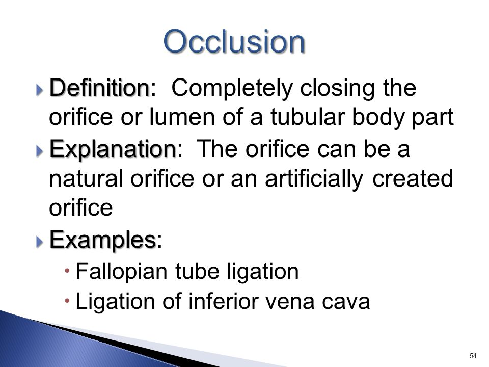 Occlusion Definition: Completely closing the orifice or lumen of a tubular body part.