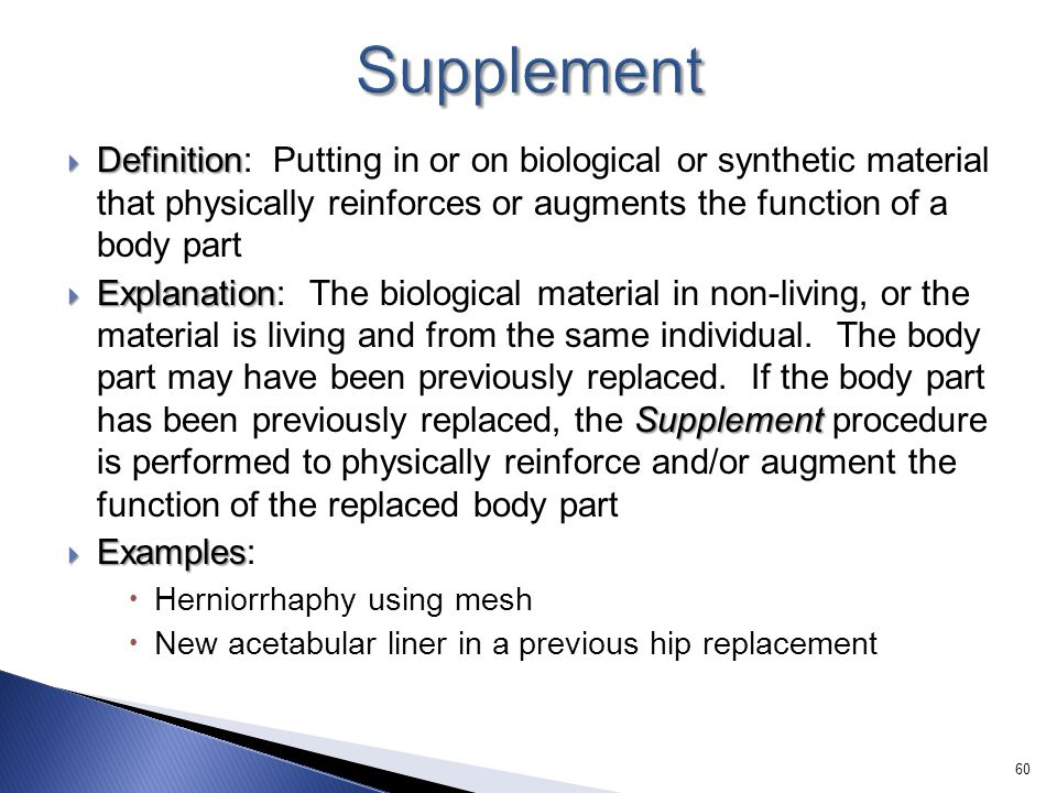 Supplement Definition: Putting in or on biological or synthetic material that physically reinforces or augments the function of a body part.