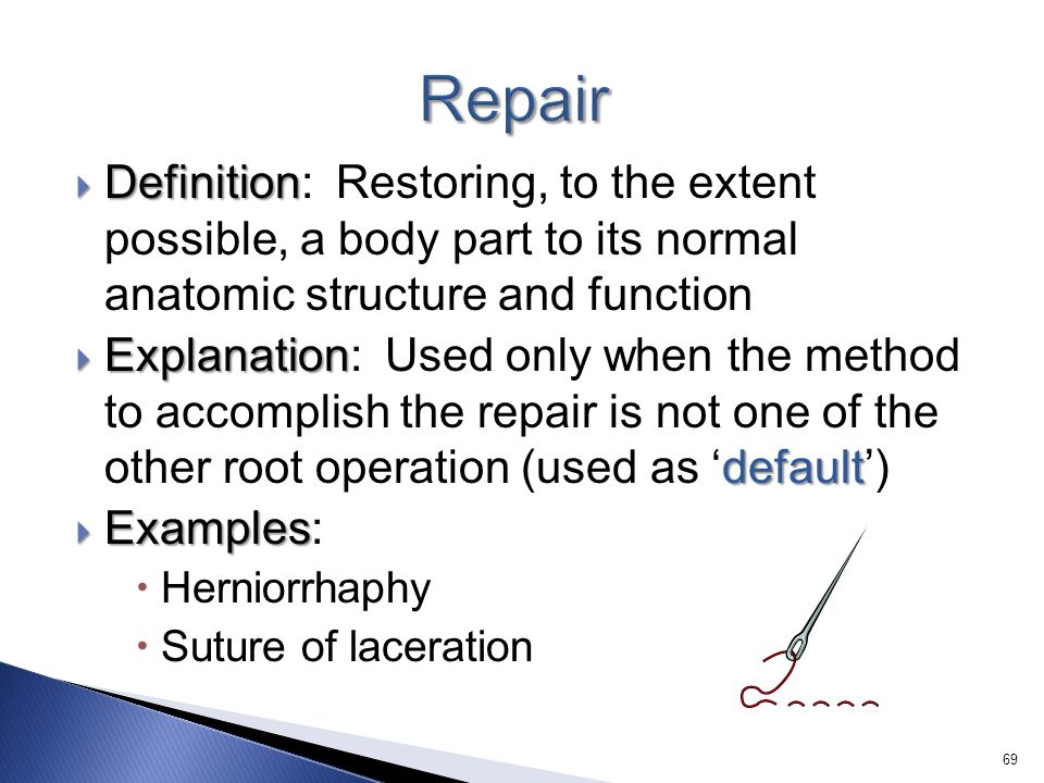 Repair Definition: Restoring, to the extent possible, a body part to its normal anatomic structure and function.
