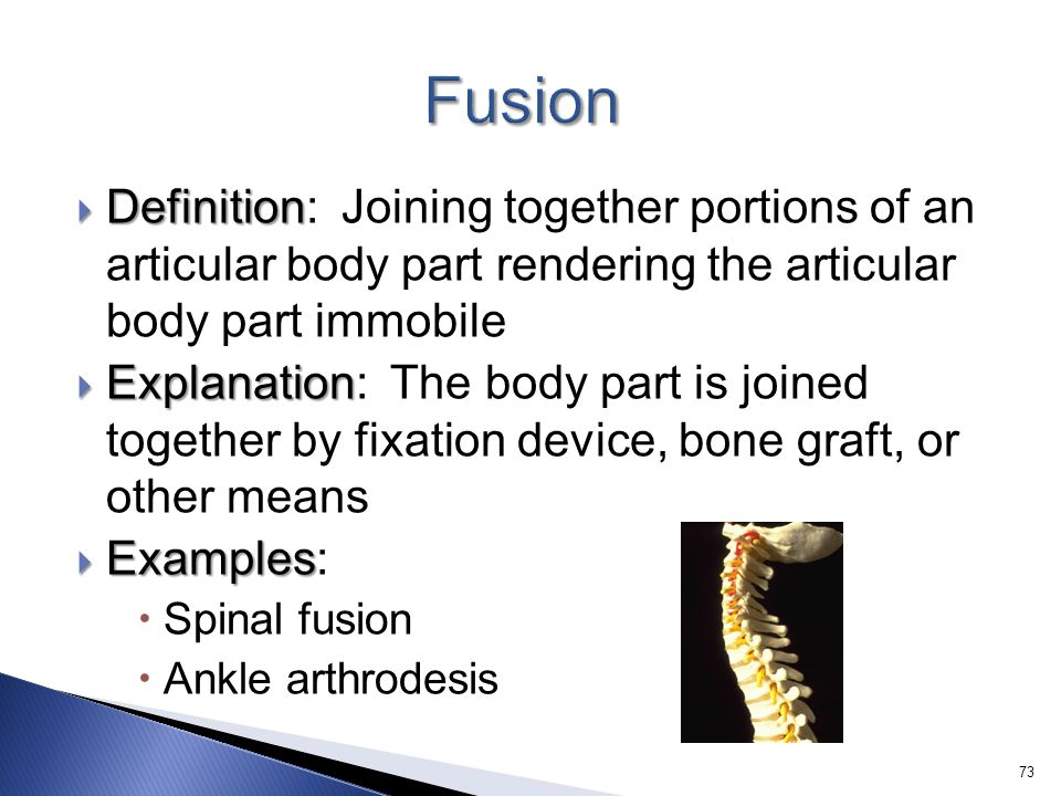 Fusion Definition: Joining together portions of an articular body part rendering the articular body part immobile.