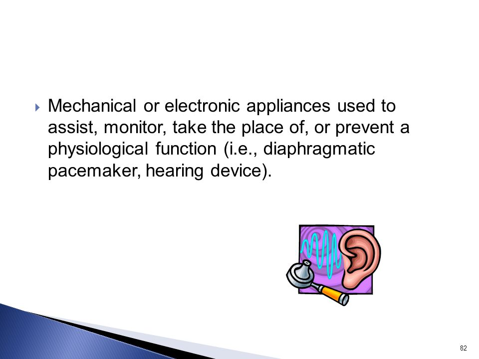 Mechanical or electronic appliances used to assist, monitor, take the place of, or prevent a physiological function (i.e., diaphragmatic pacemaker, hearing device).