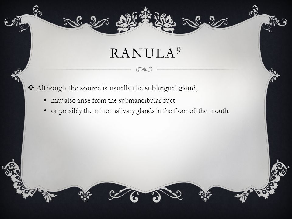 Ranula9 Although the source is usually the sublingual gland,