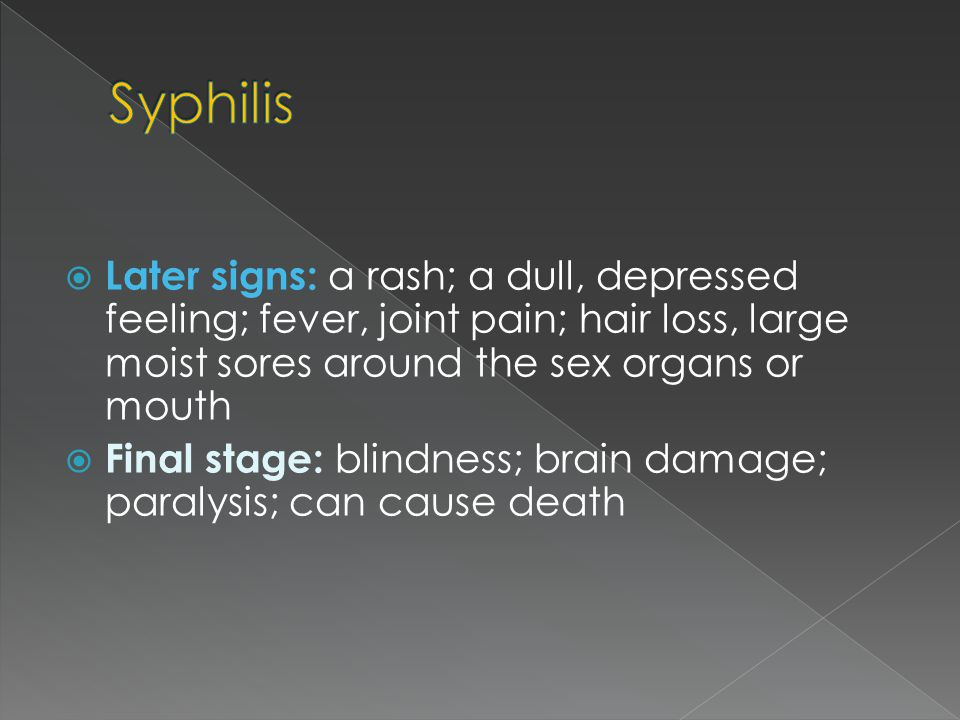 Syphilis Later signs: a rash; a dull, depressed feeling; fever, joint pain; hair loss, large moist sores around the sex organs or mouth.