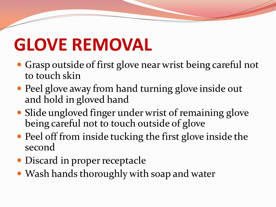 GLOVE REMOVAL Grasp outside of first glove near wrist being careful not to touch skin.