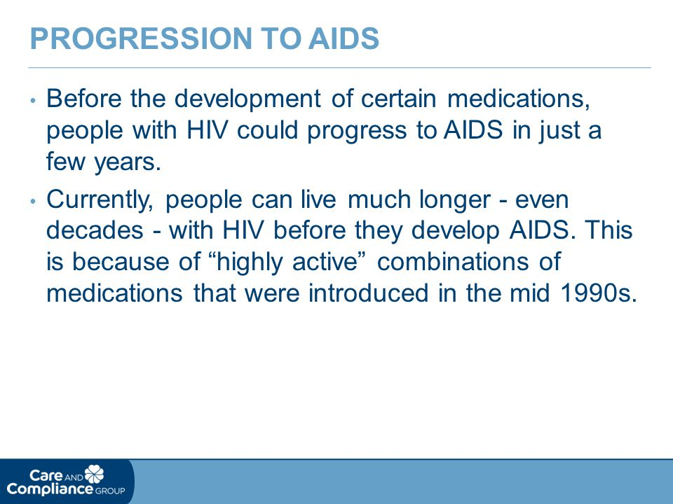 Progression to AIDS Before the development of certain medications, people with HIV could progress to AIDS in just a few years.