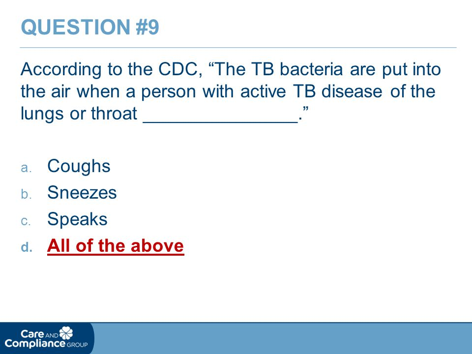 Question #9 According to the CDC, The TB bacteria are put into the air when a person with active TB disease of the lungs or throat _______________.
