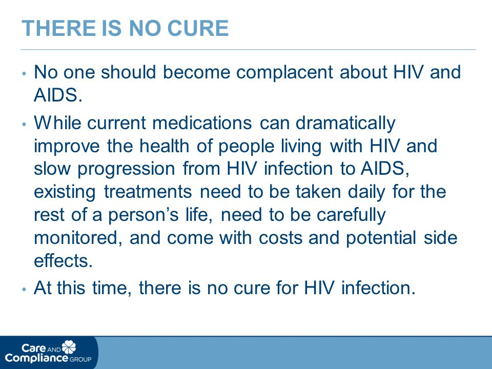 There is No Cure No one should become complacent about HIV and AIDS.