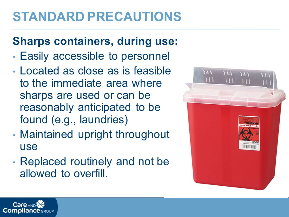 Standard Precautions Sharps containers, during use: