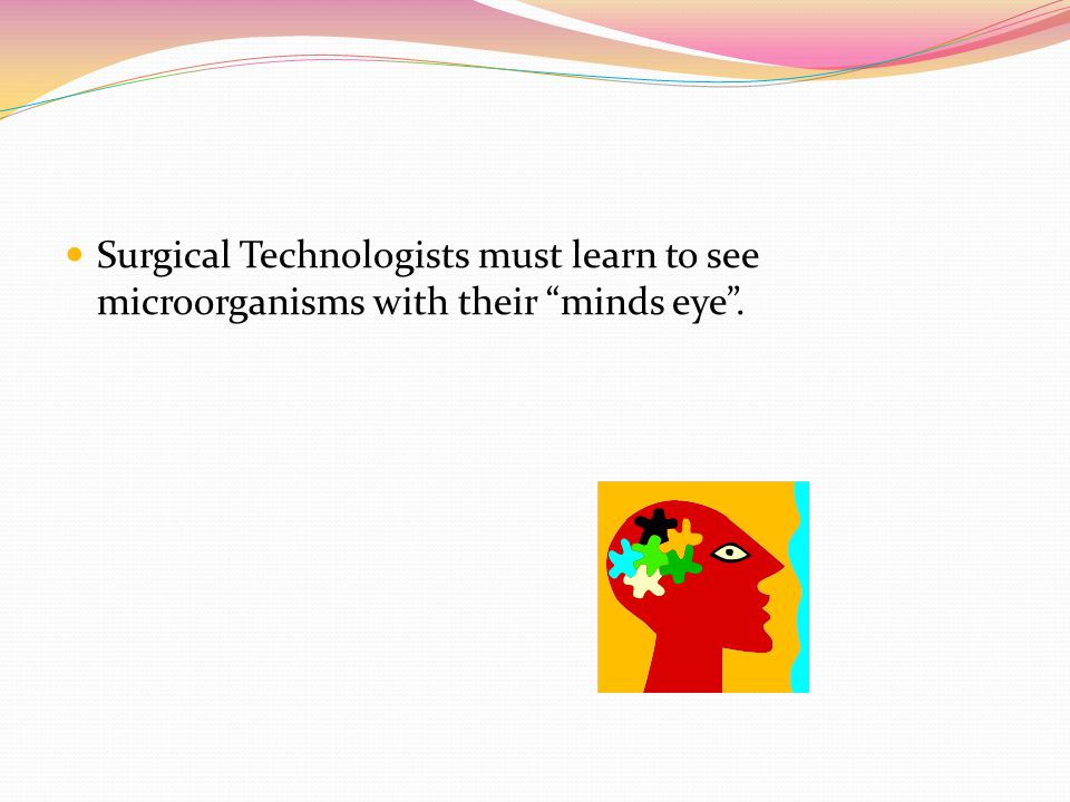 Surgical Technologists must learn to see microorganisms with their minds eye .