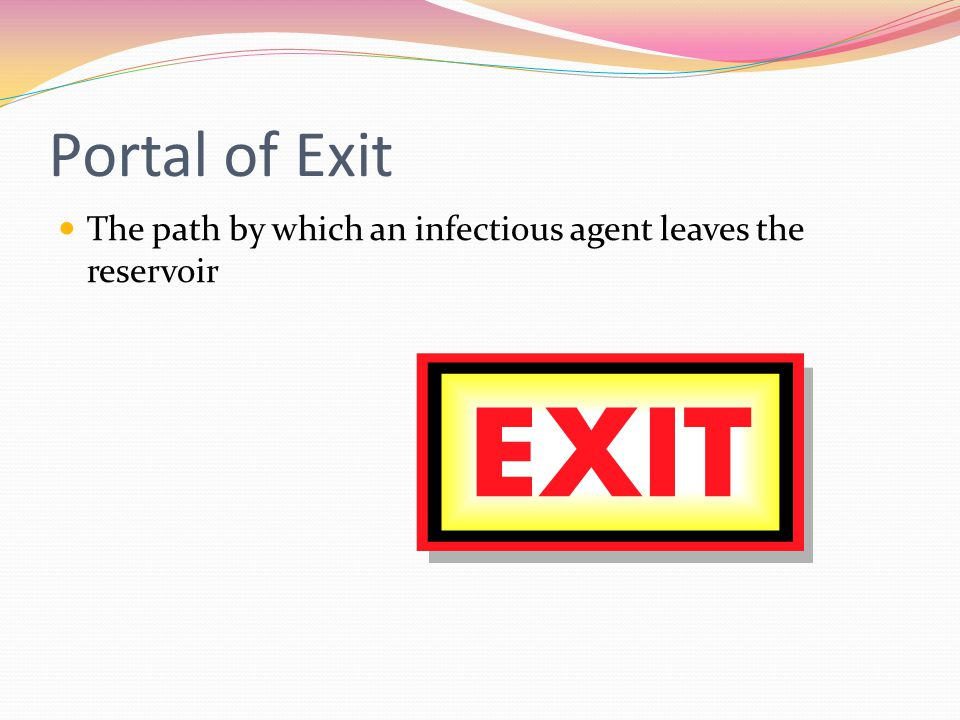 Portal of Exit The path by which an infectious agent leaves the reservoir