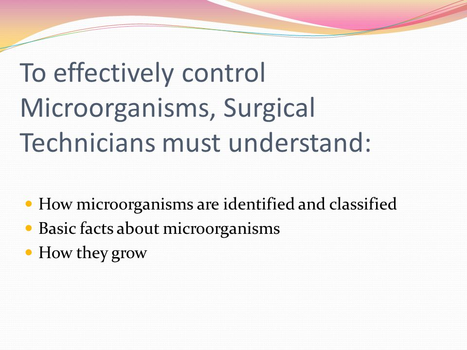To effectively control Microorganisms, Surgical Technicians must understand: