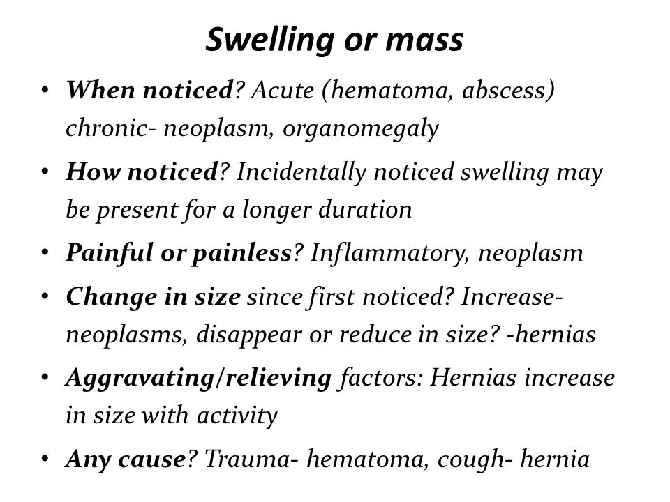 Swelling or mass When noticed Acute (hematoma, abscess) chronic- neoplasm, organomegaly.