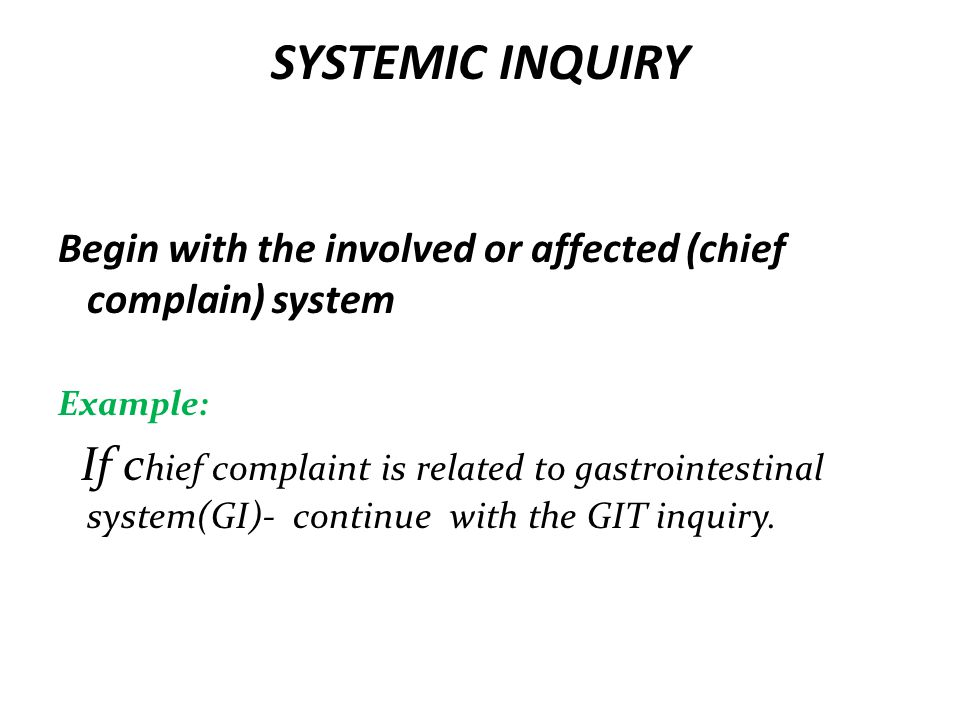 SYSTEMIC INQUIRY Begin with the involved or affected (chief complain) system. Example: