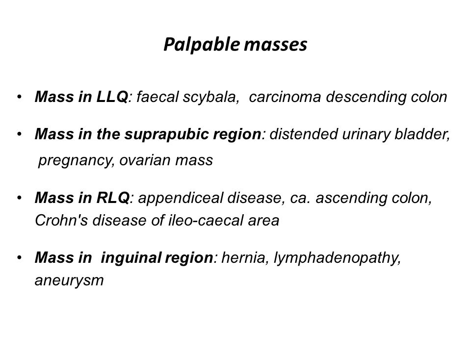 Palpable masses Mass in LLQ: faecal scybala, carcinoma descending colon. Mass in the suprapubic region: distended urinary bladder,