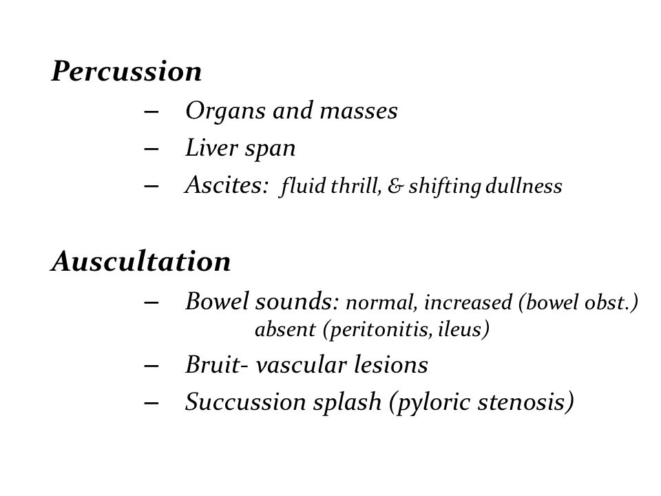 Percussion Organs and masses. Liver span. Ascites: fluid thrill, & shifting dullness. Auscultation.