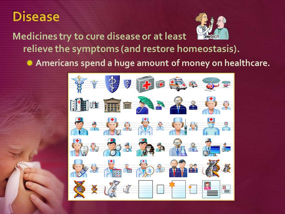Disease Medicines try to cure disease or at least relieve the symptoms (and restore homeostasis).