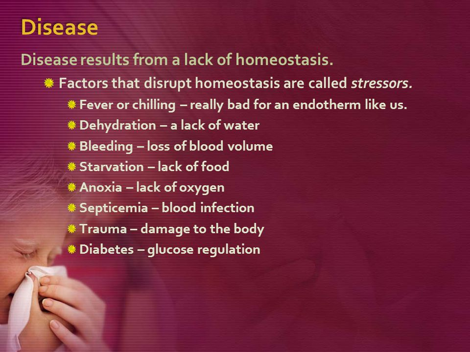 Disease Disease results from a lack of homeostasis.