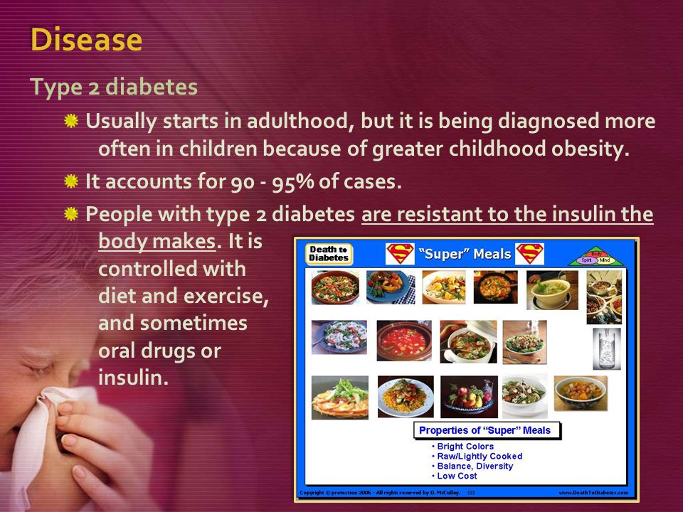 Disease Type 2 diabetes. Usually starts in adulthood, but it is being diagnosed more often in children because of greater childhood obesity.