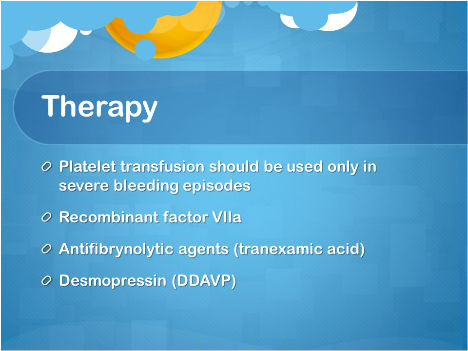 Therapy Platelet transfusion should be used only in severe bleeding episodes. Recombinant factor VIIa.
