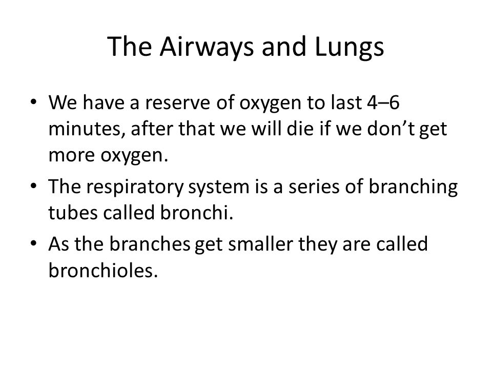 The Airways and Lungs We have a reserve of oxygen to last 4–6 minutes, after that we will die if we don't get more oxygen.