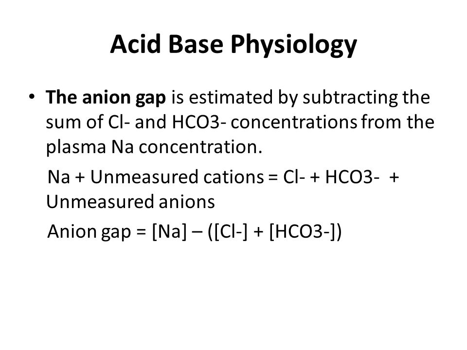 Acid Base Physiology The anion gap is estimated by subtracting the sum of Cl- and HCO3- concentrations from the plasma Na concentration.
