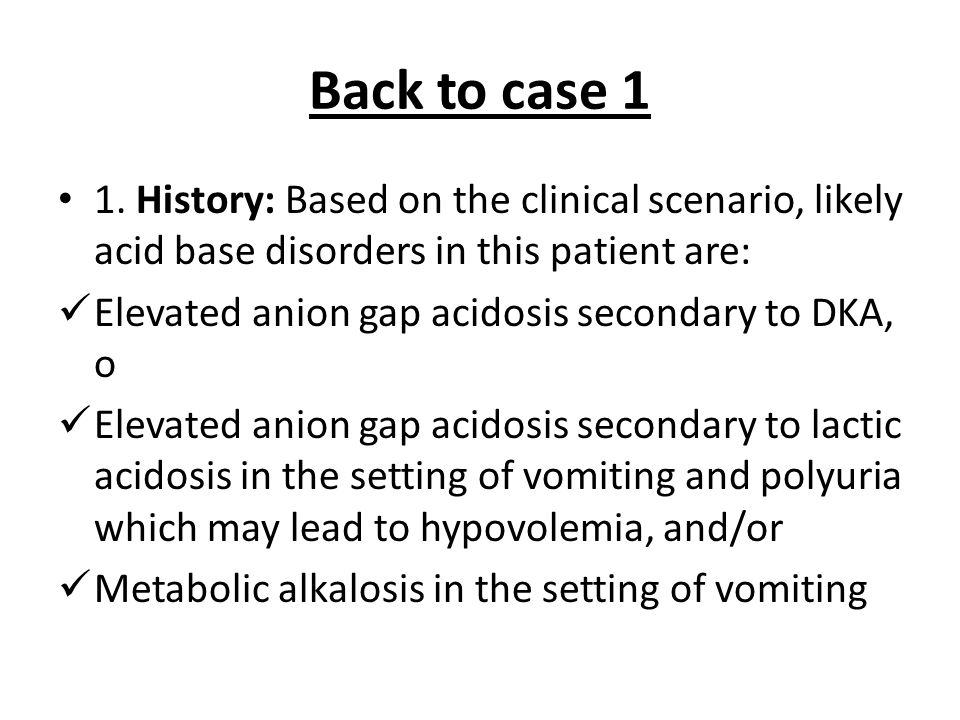 Back to case 1 1. History: Based on the clinical scenario, likely acid base disorders in this patient are:
