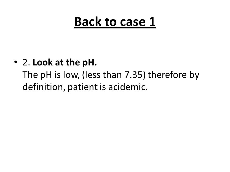 Back to case 1 2. Look at the pH.