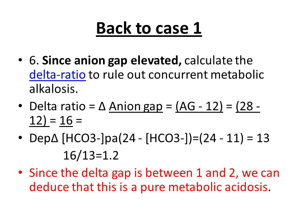Back to case 1 6. Since anion gap elevated, calculate the delta-ratio to rule out concurrent metabolic alkalosis.
