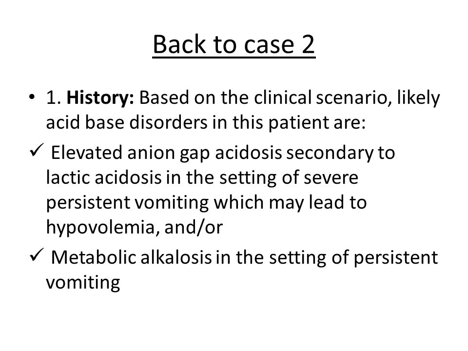 Back to case 2 1. History: Based on the clinical scenario, likely acid base disorders in this patient are: