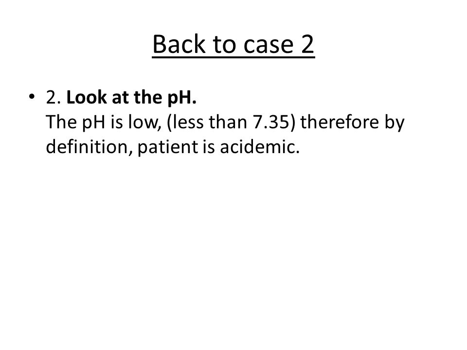 Back to case 2 2. Look at the pH.