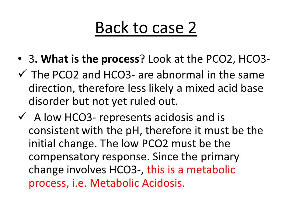 Back to case 2 3. What is the process Look at the PCO2, HCO3-