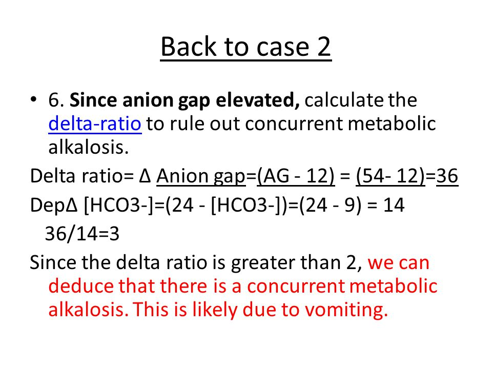 Back to case 2 6. Since anion gap elevated, calculate the delta-ratio to rule out concurrent metabolic alkalosis.