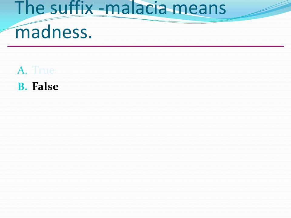 The suffix -malacia means madness.