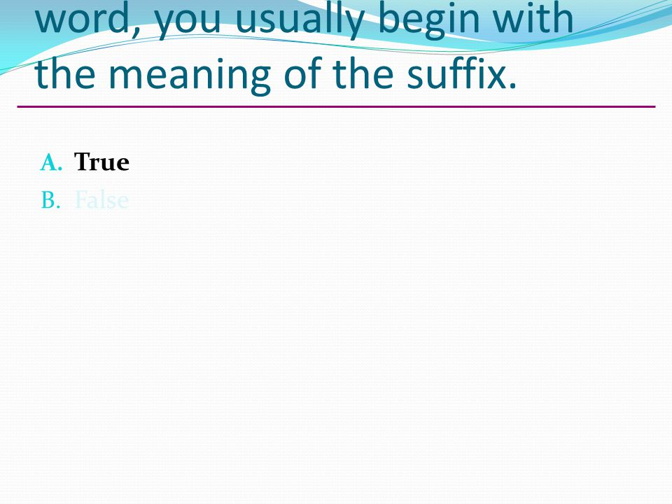 When giving the meaning of a word, you usually begin with the meaning of the suffix.