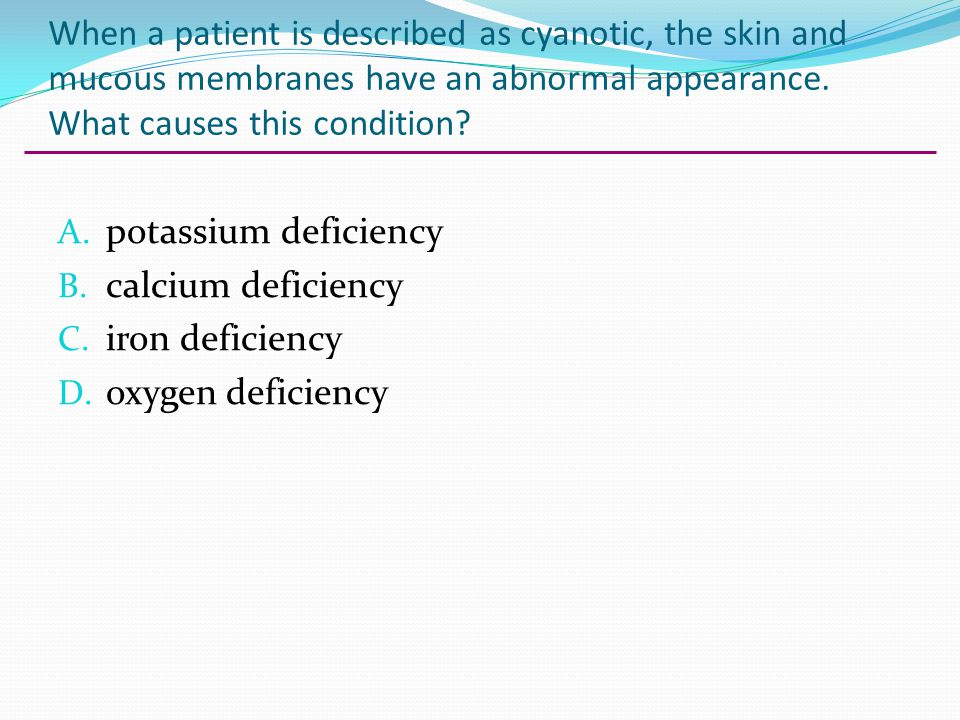 When a patient is described as cyanotic, the skin and mucous membranes have an abnormal appearance. What causes this condition