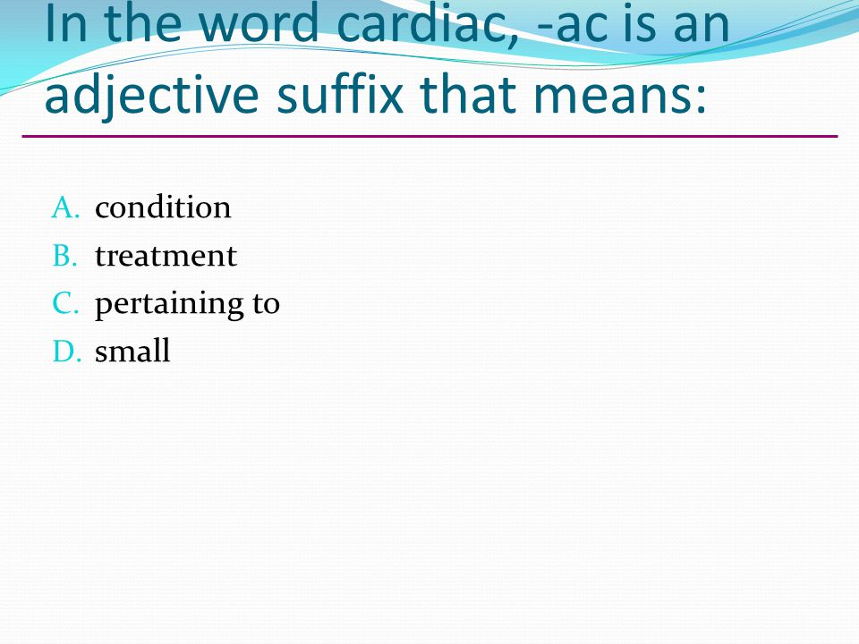 In the word cardiac, -ac is an adjective suffix that means:
