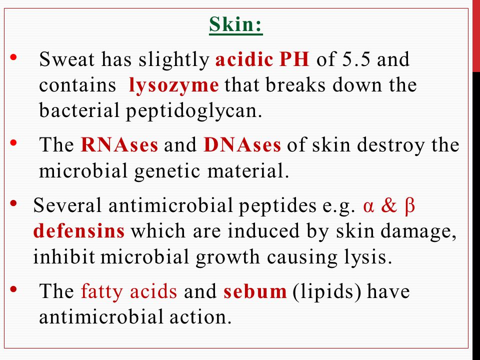 Skin: Sweat has slightly acidic PH of 5.5 and contains lysozyme that breaks down the bacterial peptidoglycan.